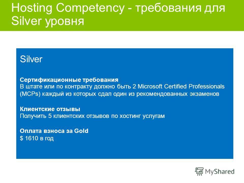 Hosting Competency - требования для Silver уровня Differentiate your business Silver Сертификационные требования В штате или по контракту должно быть 2 Microsoft Certified Professionals (MCPs) каждый из которых сдал один из рекомендованных экзаменов