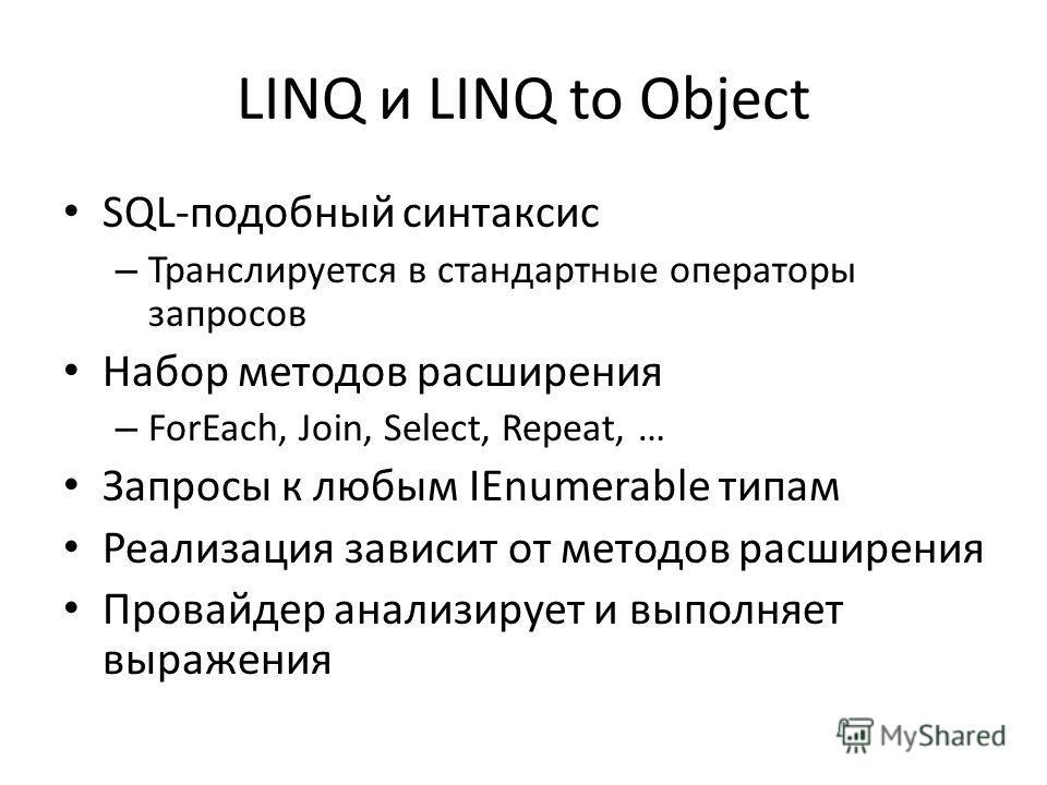 LINQ и LINQ to Object SQL-подобный синтаксис – Транслируется в стандартные операторы запросов Набор методов расширения – ForEach, Join, Select, Repeat, … Запросы к любым IEnumerable типам Реализация зависит от методов расширения Провайдер анализирует
