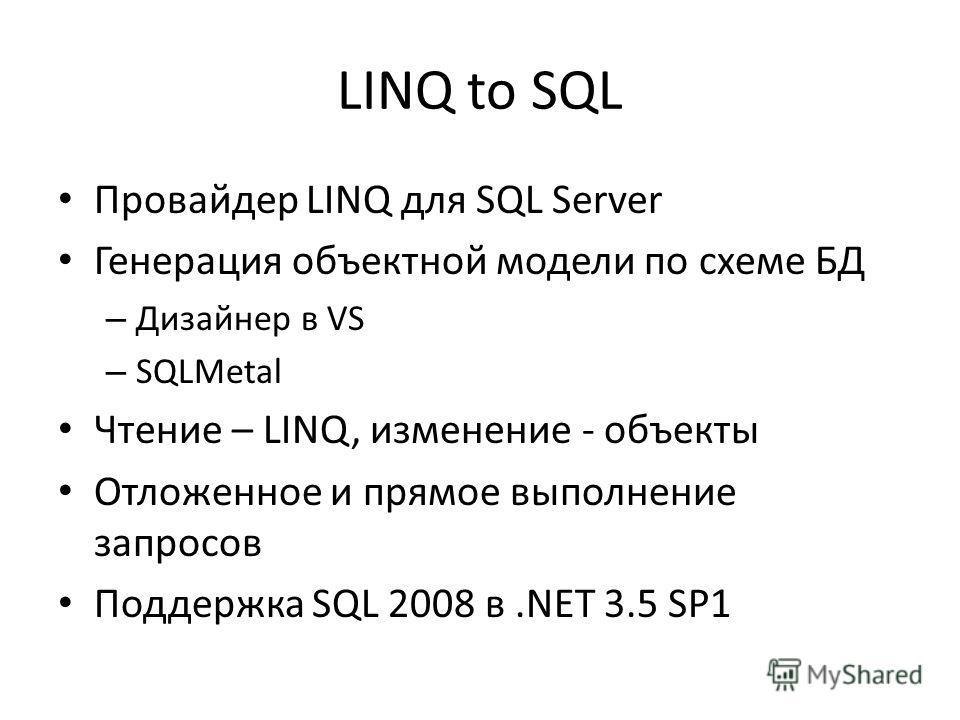 LINQ to SQL Провайдер LINQ для SQL Server Генерация объектной модели по схеме БД – Дизайнер в VS – SQLMetal Чтение – LINQ, изменение - объекты Отложенное и прямое выполнение запросов Поддержка SQL 2008 в.NET 3.5 SP1