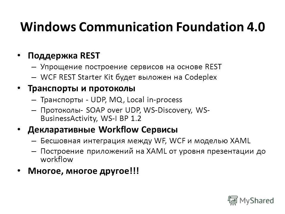 Windows Communication Foundation 4.0 Поддержка REST – Упрощение построение сервисов на основе REST – WCF REST Starter Kit будет выложен на Codeplex Транспорты и протоколы – Транспорты - UDP, MQ, Local in-process – Протоколы- SOAP over UDP, WS-Discove