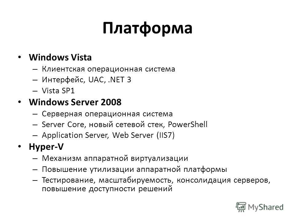 Платформа Windows Vista – Клиентская операционная система – Интерфейс, UAC,.NET 3 – Vista SP1 Windows Server 2008 – Серверная операционная система – Server Core, новый сетевой стек, PowerShell – Application Server, Web Server (IIS7) Hyper-V – Механиз
