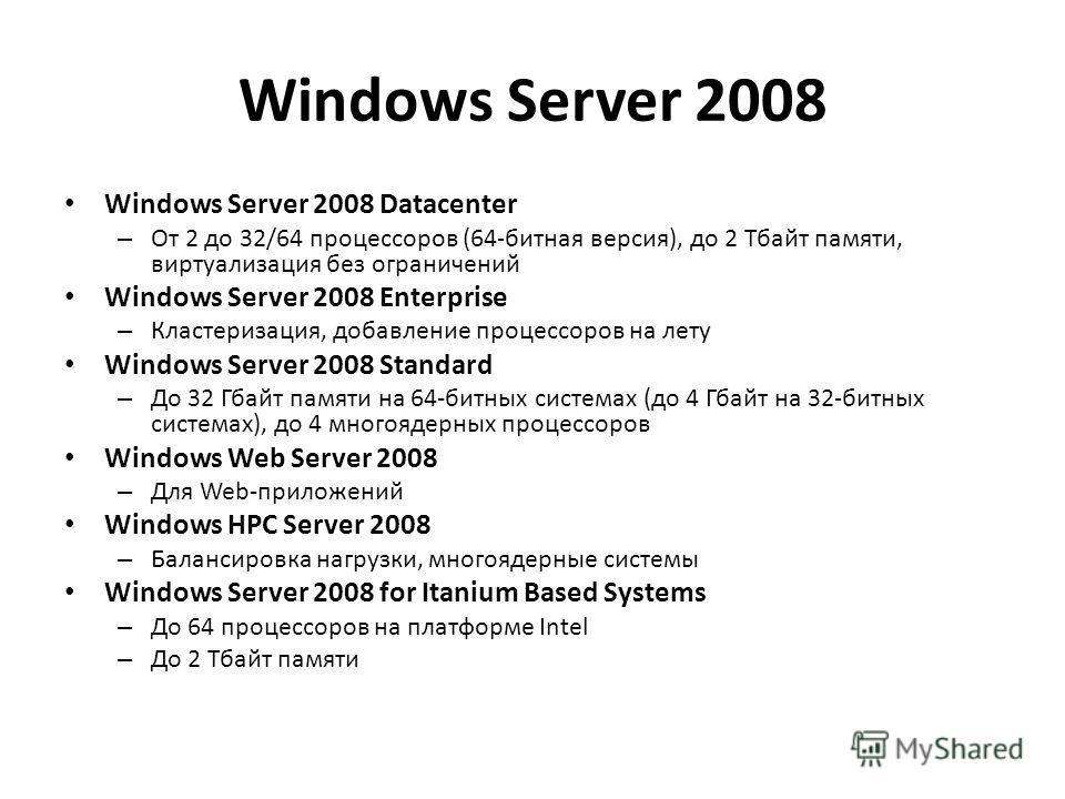 Windows Server 2008 Windows Server 2008 Datacenter – От 2 до 32/64 процессоров (64-битная версия), до 2 Тбайт памяти, виртуализация без ограничений Windows Server 2008 Enterprise – Кластеризация, добавление процессоров на лету Windows Server 2008 Sta