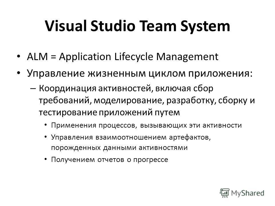 Visual Studio Team System ALM = Application Lifecycle Management Управление жизненным циклом приложения: – Координация активностей, включая сбор требований, моделирование, разработку, сборку и тестирование приложений путем Применения процессов, вызыв