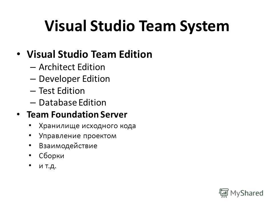 Visual Studio Team System Visual Studio Team Edition – Architect Edition – Developer Edition – Test Edition – Database Edition Team Foundation Server Хранилище исходного кода Управление проектом Взаимодействие Сборки и т.д.