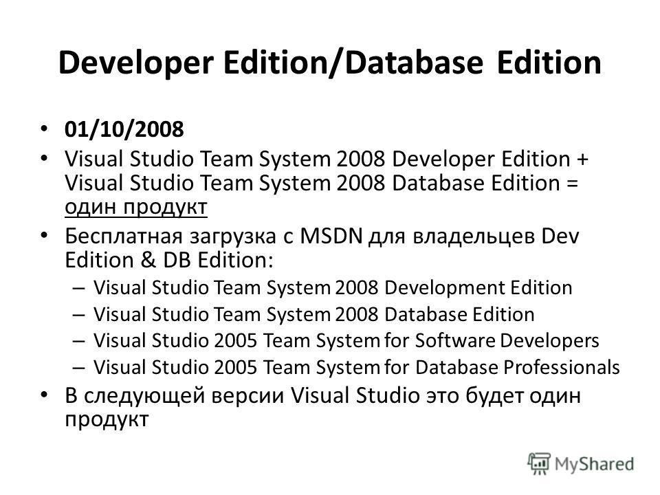 Developer Edition/Database Edition 01/10/2008 Visual Studio Team System 2008 Developer Edition + Visual Studio Team System 2008 Database Edition = один продукт Бесплатная загрузка с MSDN для владельцев Dev Edition & DB Edition: – Visual Studio Team S
