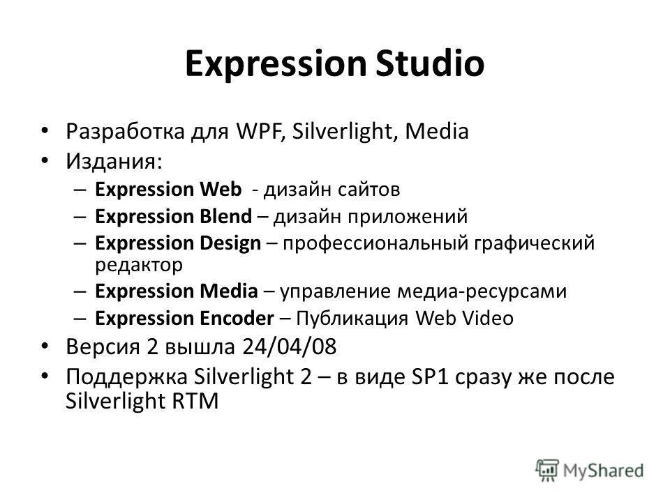 Expression Studio Разработка для WPF, Silverlight, Media Издания: – Expression Web - дизайн сайтов – Expression Blend – дизайн приложений – Expression Design – профессиональный графический редактор – Expression Media – управление медиа-ресурсами – Ex