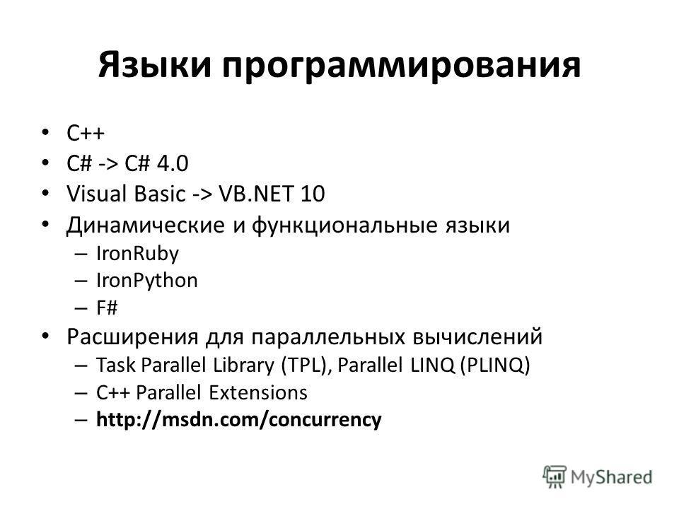 Языки программирования С++ C# -> C# 4.0 Visual Basic -> VB.NET 10 Динамические и функциональные языки – IronRuby – IronPython – F# Расширения для параллельных вычислений – Task Parallel Library (TPL), Parallel LINQ (PLINQ) – C++ Parallel Extensions –