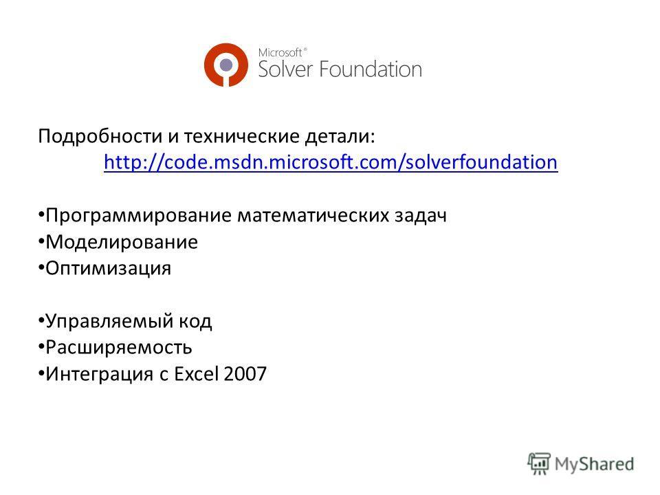 Подробности и технические детали: http://code.msdn.microsoft.com/solverfoundation Программирование математических задач Моделирование Оптимизация Управляемый код Расширяемость Интеграция с Excel 2007