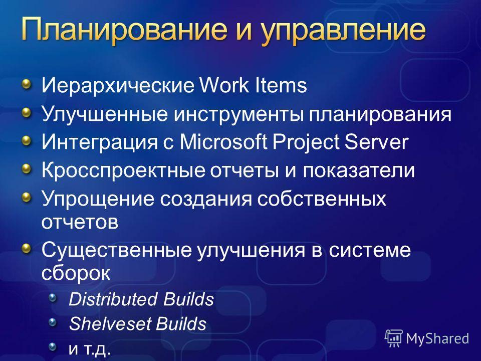 Иерархические Work Items Улучшенные инструменты планирования Интеграция с Microsoft Project Server Кросспроектные отчеты и показатели Упрощение создания собственных отчетов Существенные улучшения в системе сборок Distributed Builds Shelveset Builds и