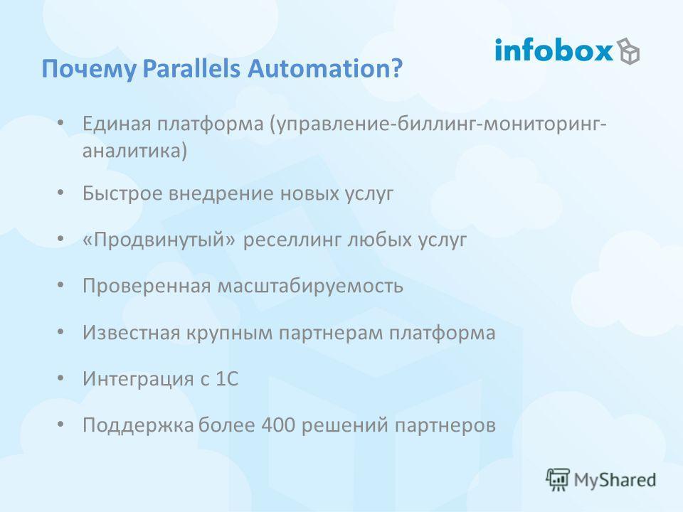 Почему Parallels Automation? Единая платформа (управление-биллинг-мониторинг- аналитика) Быстрое внедрение новых услуг «Продвинутый» реселлинг любых услуг Проверенная масштабируемость Известная крупным партнерам платформа Интеграция с 1С Поддержка бо