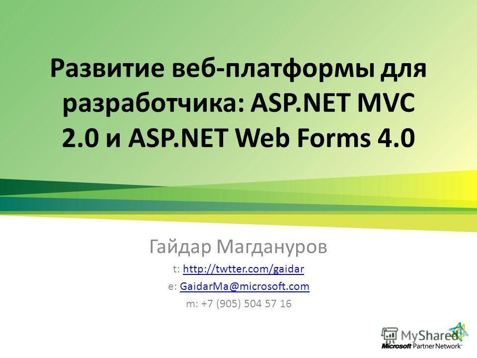 Развитие веб-платформы для разработчика: ASP.NET MVC 2.0 и ASP.NET Web Forms 4.0 Гайдар Магдануров t: http://twtter.com/gaidarhttp://twtter.com/gaidar e: GaidarMa@microsoft.comGaidarMa@microsoft.com m: +7 (905) 504 57 16