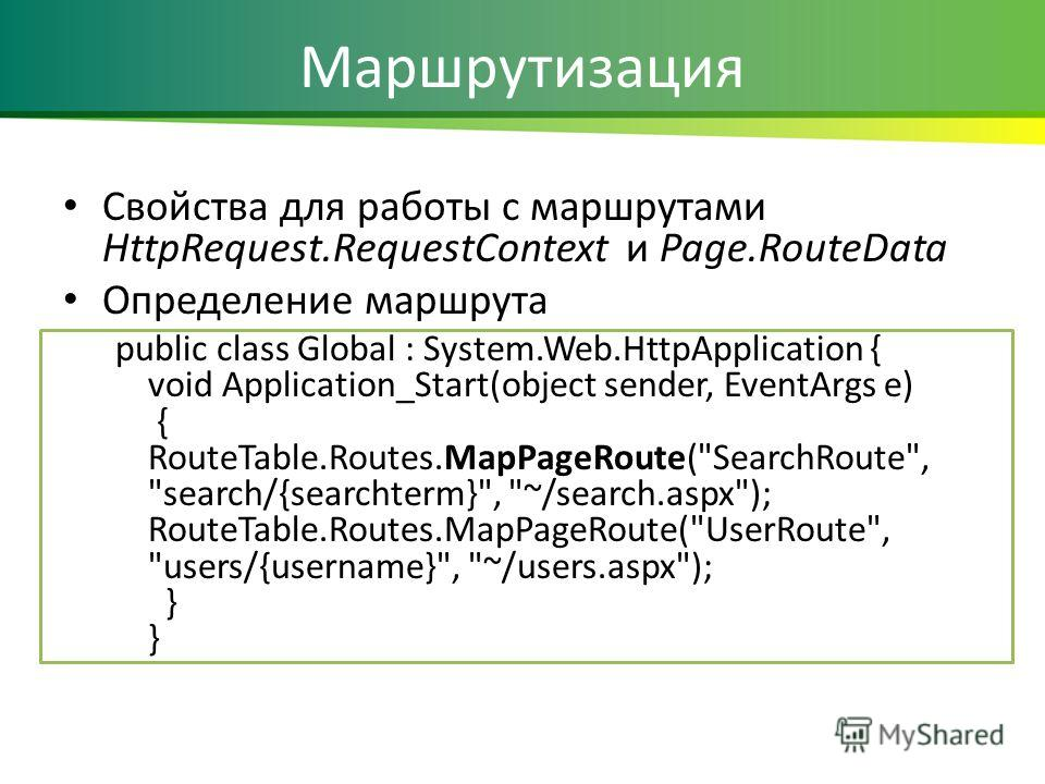 Маршрутизация Cвойства для работы с маршрутами HttpRequest.RequestContext и Page.RouteData Определение маршрута public class Global : System.Web.HttpApplication { void Application_Start(object sender, EventArgs e) { RouteTable.Routes.MapPageRoute(
