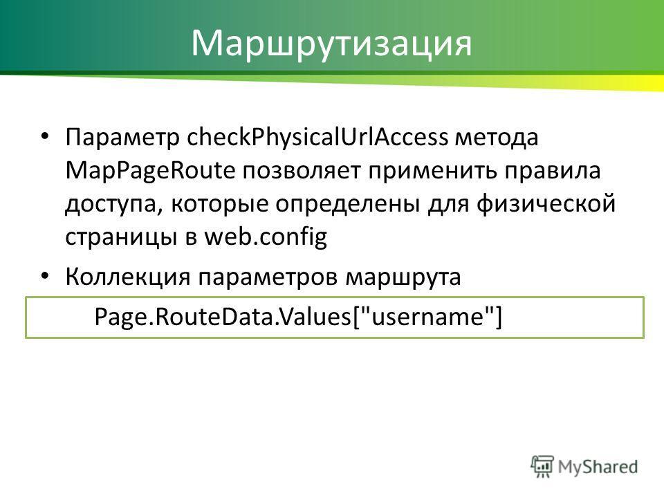 Маршрутизация Параметр checkPhysicalUrlAccess метода MapPageRoute позволяет применить правила доступа, которые определены для физической страницы в web.config Коллекция параметров маршрута Page.RouteData.Values[username]