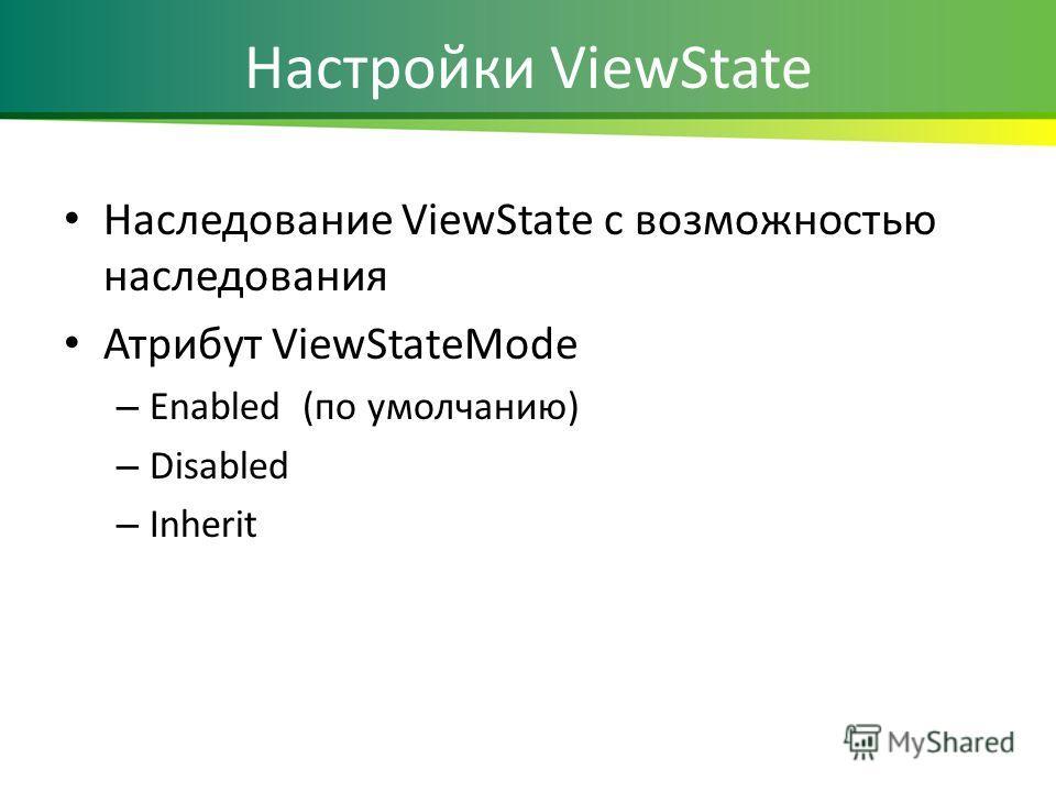 Настройки ViewState Наследование ViewState с возможностью наследования Атрибут ViewStateMode – Enabled (по умолчанию) – Disabled – Inherit