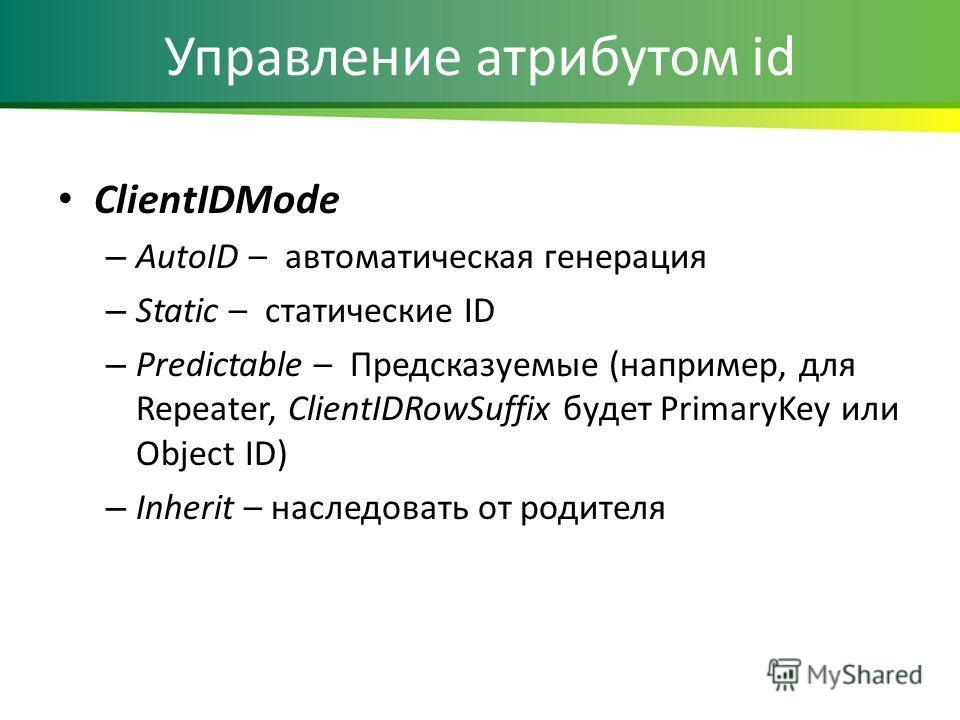 Управление атрибутом id ClientIDMode – AutoID – автоматическая генерация – Static – статические ID – Predictable – Предсказуемые (например, для Repeater, ClientIDRowSuffix будет PrimaryKey или Object ID) – Inherit – наследовать от родителя