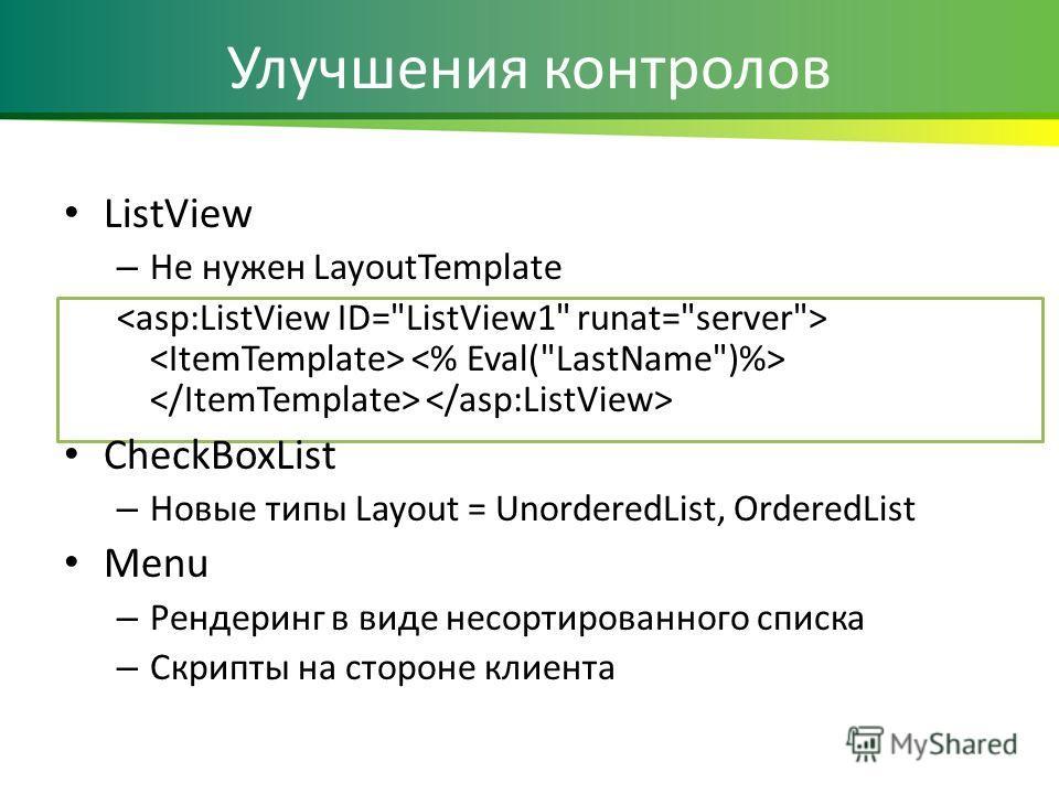 Улучшения контролов ListView – Не нужен LayoutTemplate CheckBoxList – Новые типы Layout = UnorderedList, OrderedList Menu – Рендеринг в виде несортированного списка – Скрипты на стороне клиента