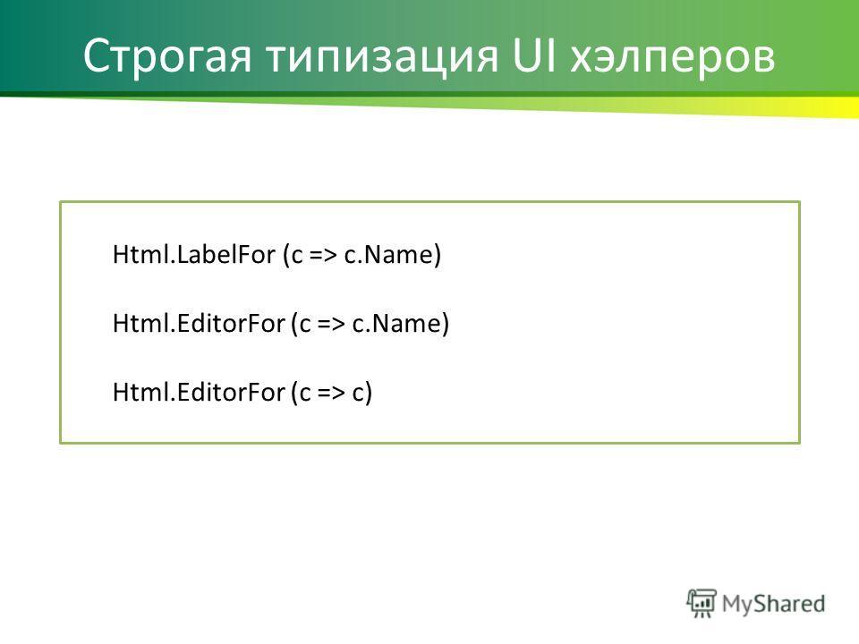 Строгая типизация UI хэлперов Html.LabelFor (c => c.Name) Html.EditorFor (c => c.Name) Html.EditorFor (c => c)