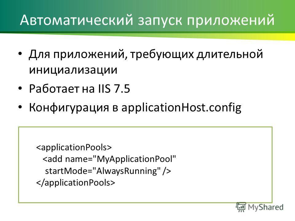 Автоматический запуск приложений Для приложений, требующих длительной инициализации Работает на IIS 7.5 Конфигурация в applicationHost.config
