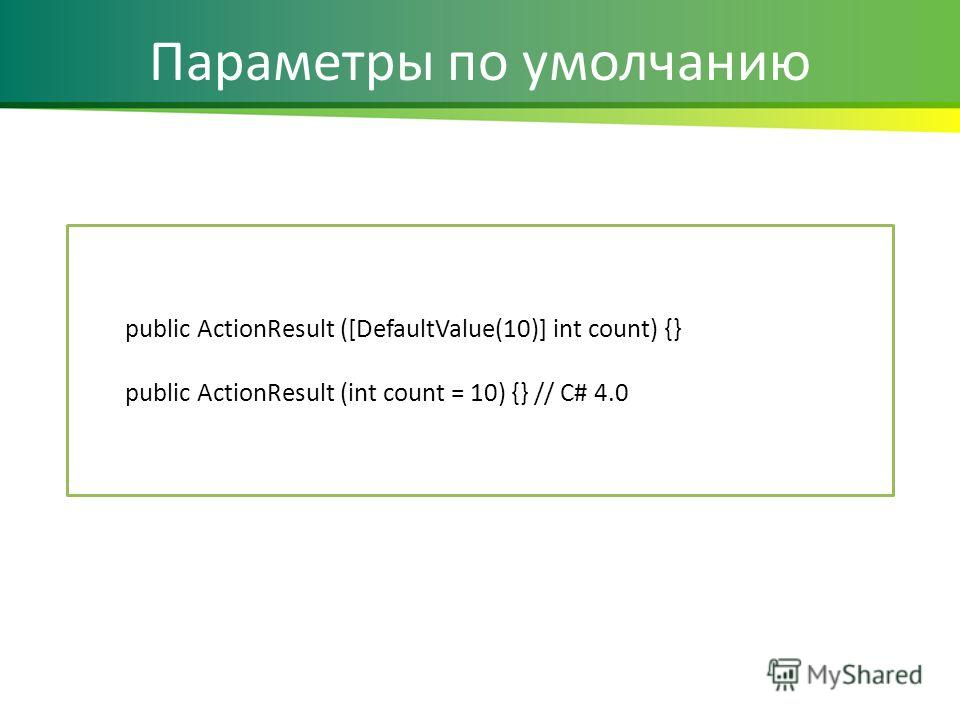 Параметры по умолчанию public ActionResult ([DefaultValue(10)] int count) {} public ActionResult (int count = 10) {} // C# 4.0