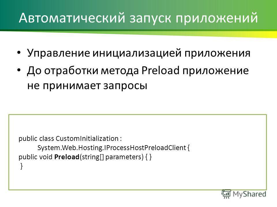 Автоматический запуск приложений Управление инициализацией приложения До отработки метода Preload приложение не принимает запросы public class CustomInitialization : System.Web.Hosting.IProcessHostPreloadClient { public void Preload(string[] paramete
