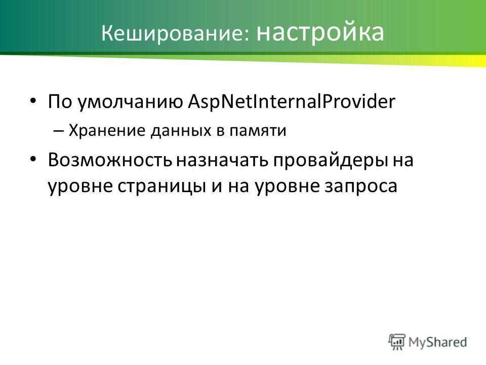 Кеширование: настройка По умолчанию AspNetInternalProvider – Хранение данных в памяти Возможность назначать провайдеры на уровне страницы и на уровне запроса