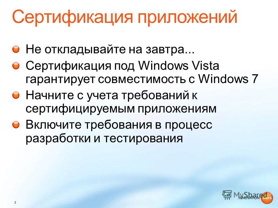 Не откладывайте на завтра... Сертификация под Windows Vista гарантирует совместимость с Windows 7 Начните с учета требований к сертифицируемым приложениям Включите требования в процесс разработки и тестирования