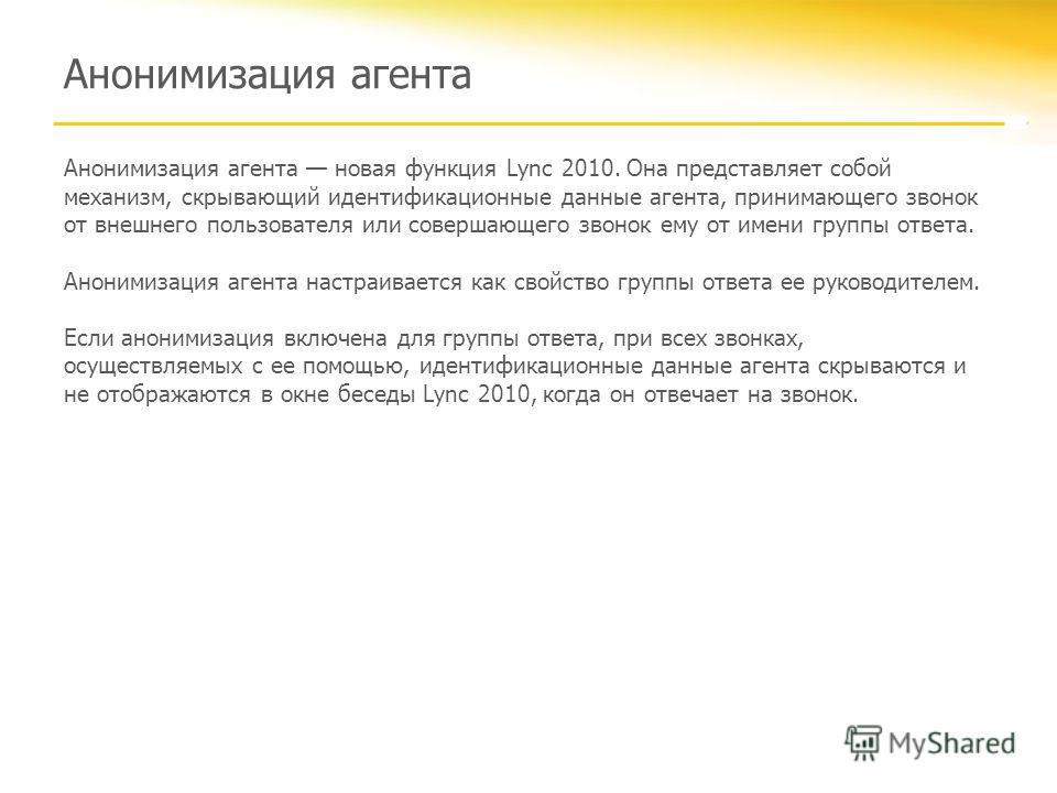 Анонимизация агента Анонимизация агента новая функция Lync 2010. Она представляет собой механизм, скрывающий идентификационные данные агента, принимающего звонок от внешнего пользователя или совершающего звонок ему от имени группы ответа. Анонимизаци