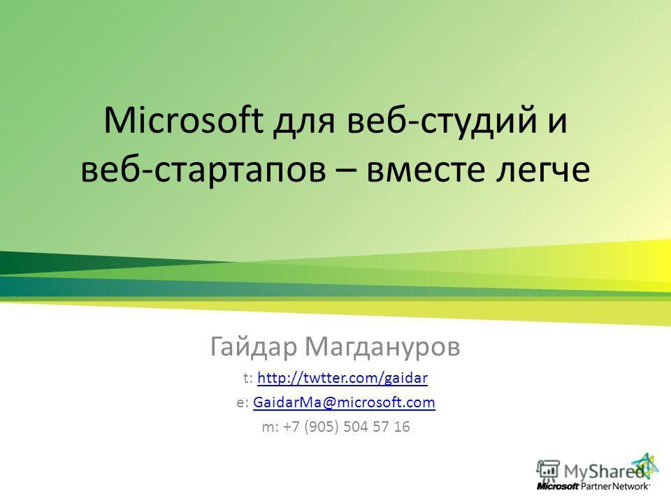 Microsoft для веб-студий и веб-стартапов – вместе легче Гайдар Магдануров t: http://twtter.com/gaidarhttp://twtter.com/gaidar e: GaidarMa@microsoft.comGaidarMa@microsoft.com m: +7 (905) 504 57 16