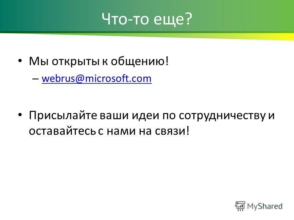 Что-то еще? Мы открыты к общению! – webrus@microsoft.com webrus@microsoft.com Присылайте ваши идеи по сотрудничеству и оставайтесь с нами на связи!