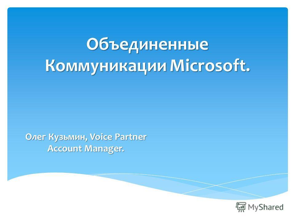 Объединенные Коммуникации Microsoft. Олег Кузьмин, Voice Partner Account Manager.