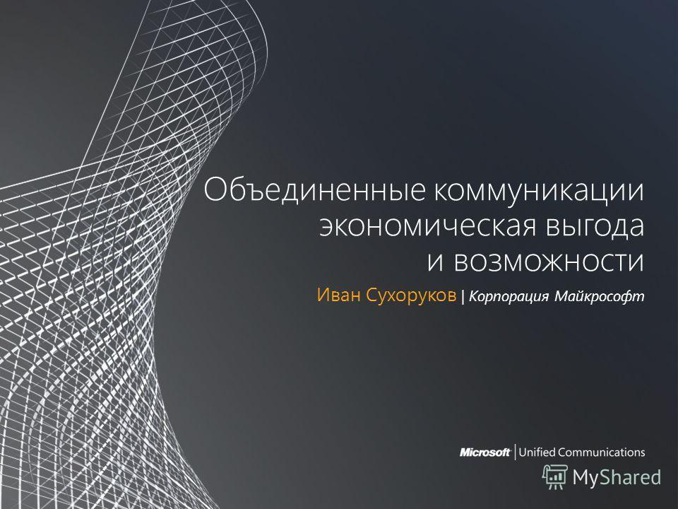 Объединенные коммуникации экономическая выгода и возможности Иван Сухоруков | Корпорация Майкрософт