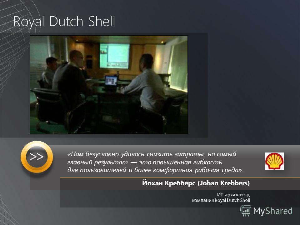 Royal Dutch Shell «Нам безусловно удалось снизить затраты, но самый главный результат это повышенная гибкость для пользователей и более комфортная рабочая среда». Йохан Кребберс (Johan Krebbers) ИТ-архитектор, компания Royal Dutch Shell