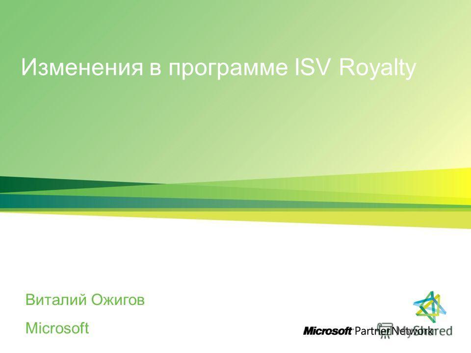 Изменения в программе ISV Royalty Виталий Ожигов Microsoft