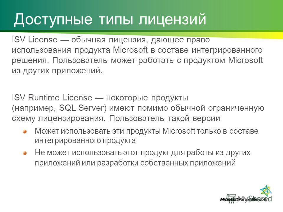 Доступные типы лицензий ISV License обычная лицензия, дающее право использования продукта Microsoft в составе интегрированного решения. Пользователь может работать с продуктом Microsoft из других приложений. ISV Runtime License некоторые продукты (на