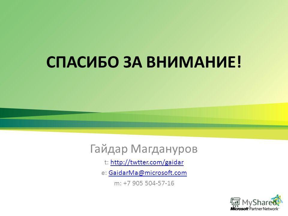 СПАСИБО ЗА ВНИМАНИЕ! Гайдар Магдануров t: http://twtter.com/gaidarhttp://twtter.com/gaidar e: GaidarMa@microsoft.comGaidarMa@microsoft.com m: +7 905 504-57-16