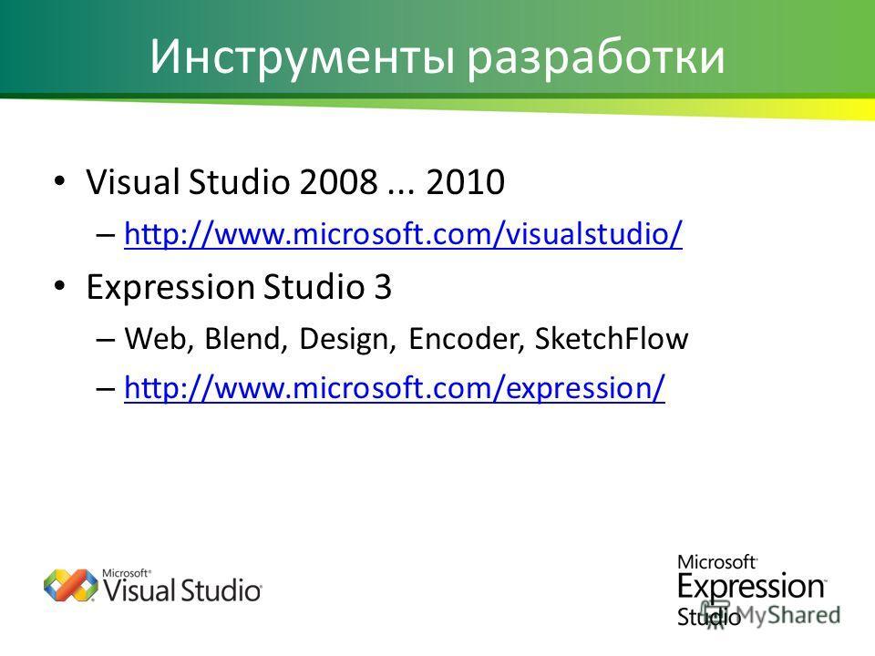 Инструменты разработки Visual Studio 2008... 2010 – http://www.microsoft.com/visualstudio/ http://www.microsoft.com/visualstudio/ Expression Studio 3 – Web, Blend, Design, Encoder, SketchFlow – http://www.microsoft.com/expression/ http://www.microsof
