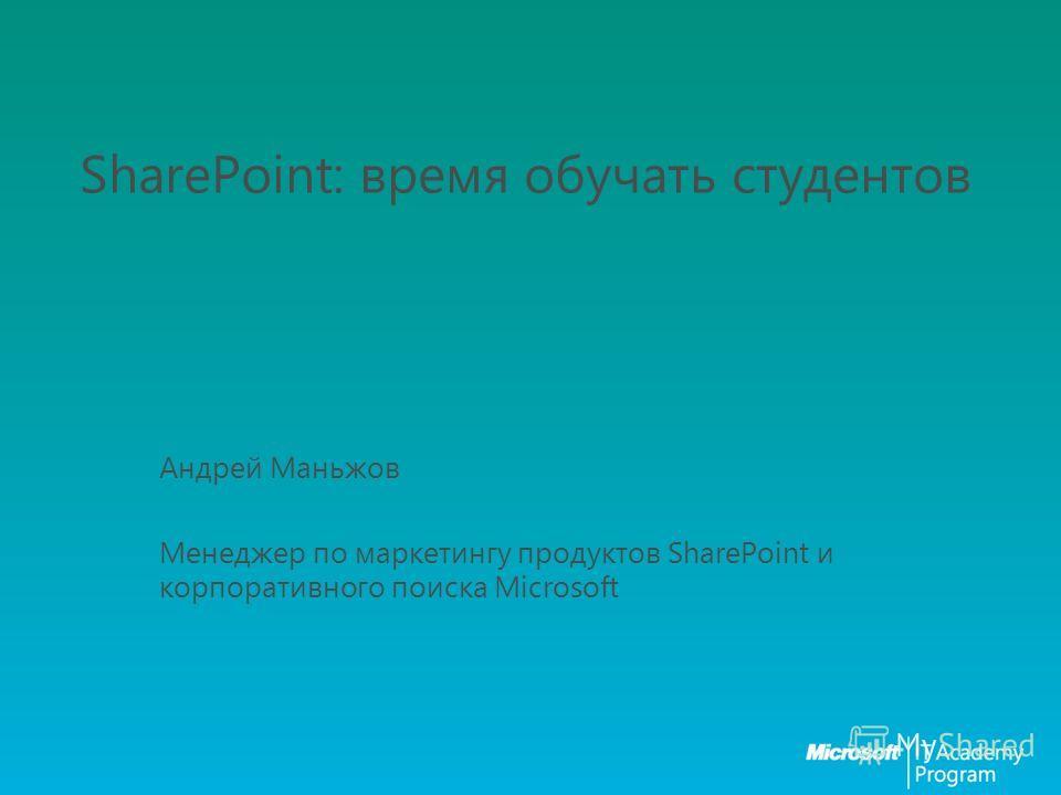SharePoint: время обучать студентов Андрей Маньжов Менеджер по маркетингу продуктов SharePoint и корпоративного поиска Microsoft
