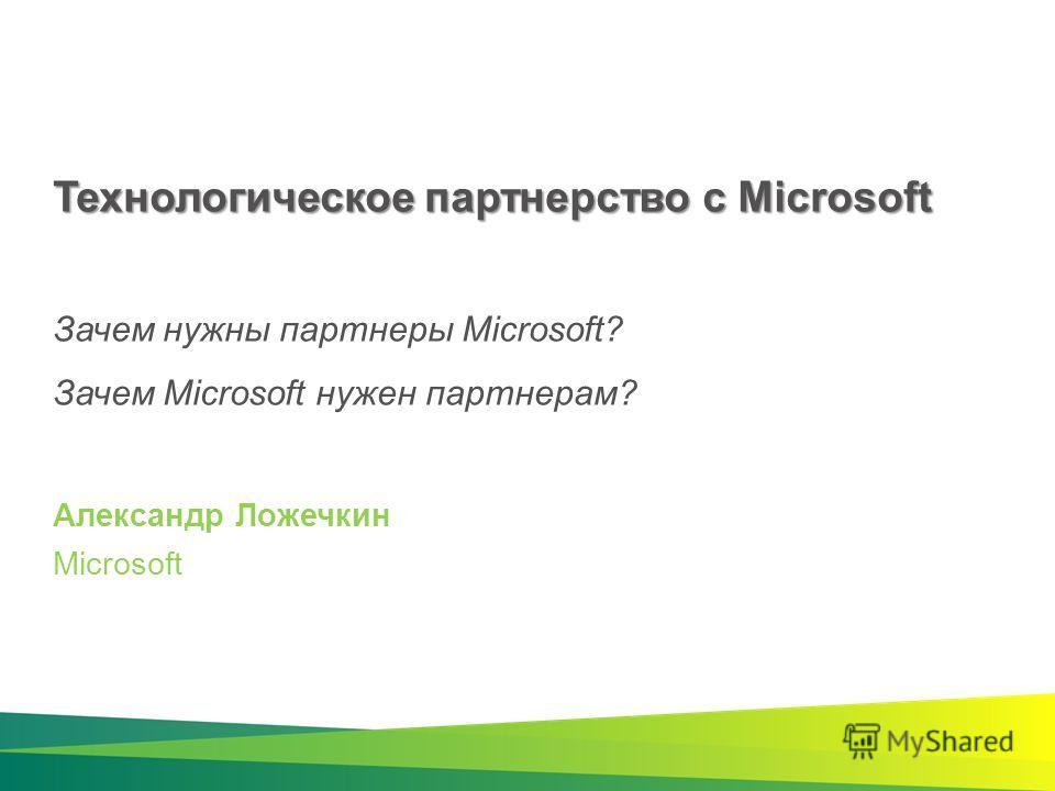 Технологическое партнерство с Microsoft Технологическое партнерство с Microsoft Зачем нужны партнеры Microsoft? Зачем Microsoft нужен партнерам? Александр Ложечкин Microsoft