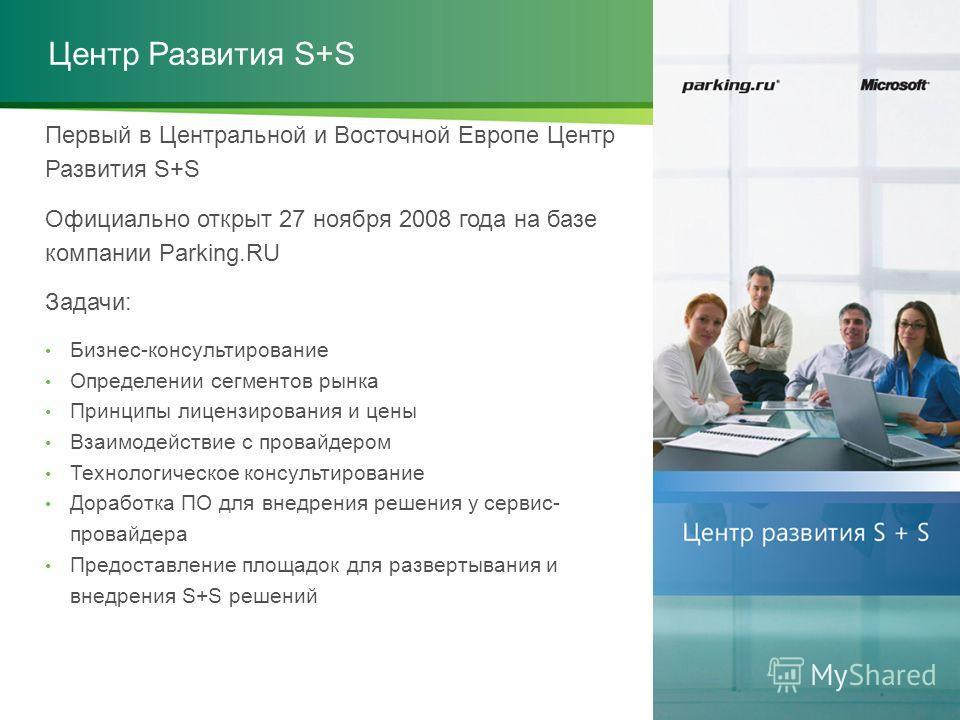 Центр Развития S+S Первый в Центральной и Восточной Европе Центр Развития S+S Официально открыт 27 ноября 2008 года на базе компании Parking.RU Задачи: Бизнес-консультирование Определении сегментов рынка Принципы лицензирования и цены Взаимодействие