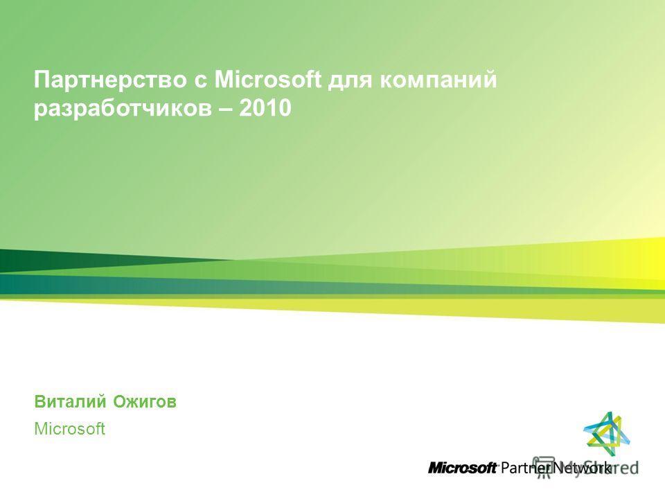 Партнерство с Microsoft для компаний разработчиков – 2010 Виталий Ожигов Microsoft