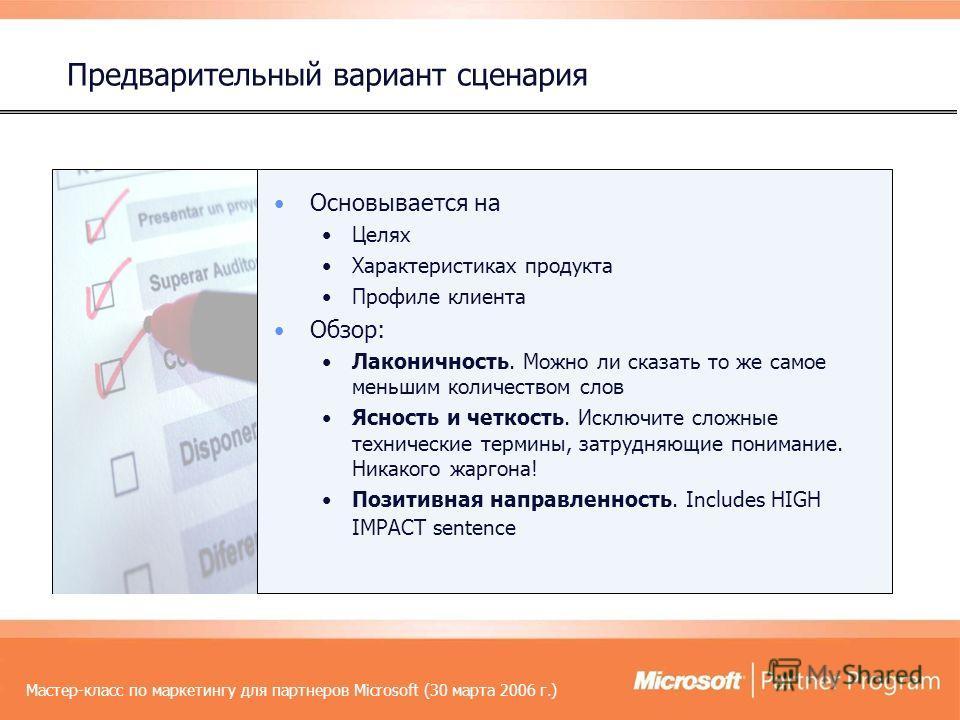 Мастер-класс по маркетингу для партнеров Microsoft (30 марта 2006 г.) Основывается на Целях Характеристиках продукта Профиле клиента Обзор: Лаконичность. Можно ли сказать то же самое меньшим количеством слов Ясность и четкость. Исключите сложные техн