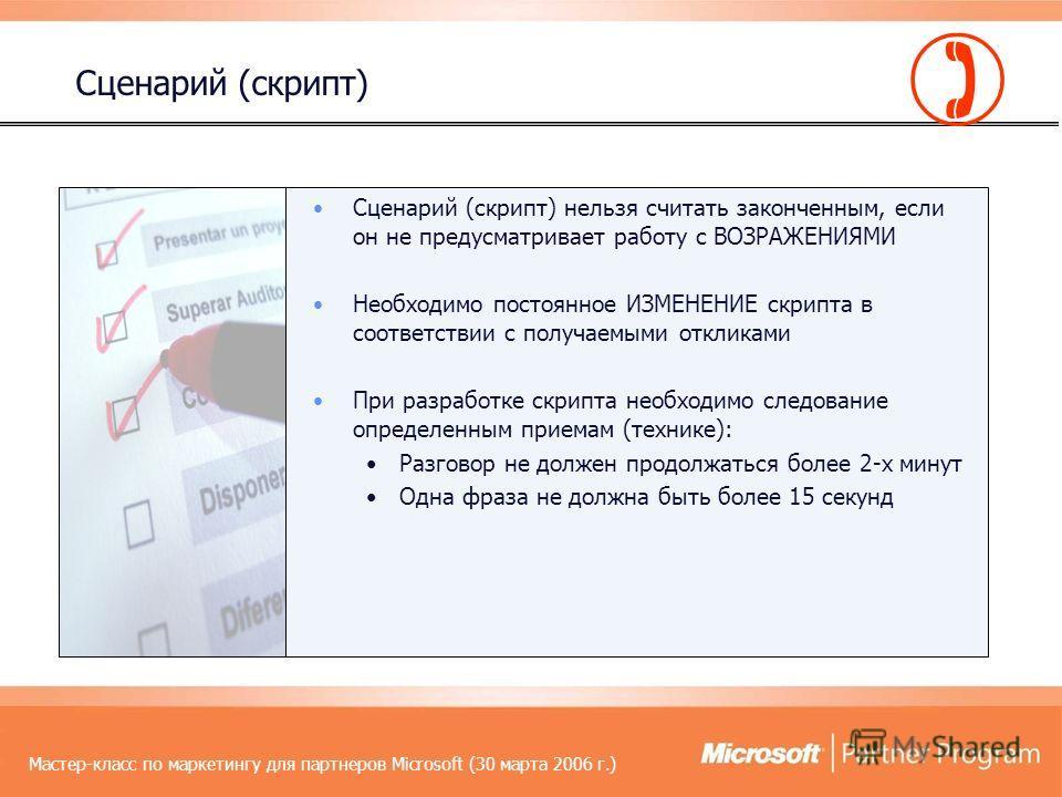 Мастер-класс по маркетингу для партнеров Microsoft (30 марта 2006 г.) Сценарий (скрипт) нельзя считать законченным, если он не предусматривает работу с ВОЗРАЖЕНИЯМИ Необходимо постоянное ИЗМЕНЕНИЕ скрипта в соответствии с получаемыми откликами При ра
