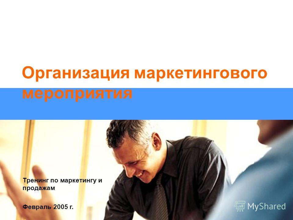 Тренинг по маркетингу и продажам Февраль 2005 г. Организация маркетингового мероприятия