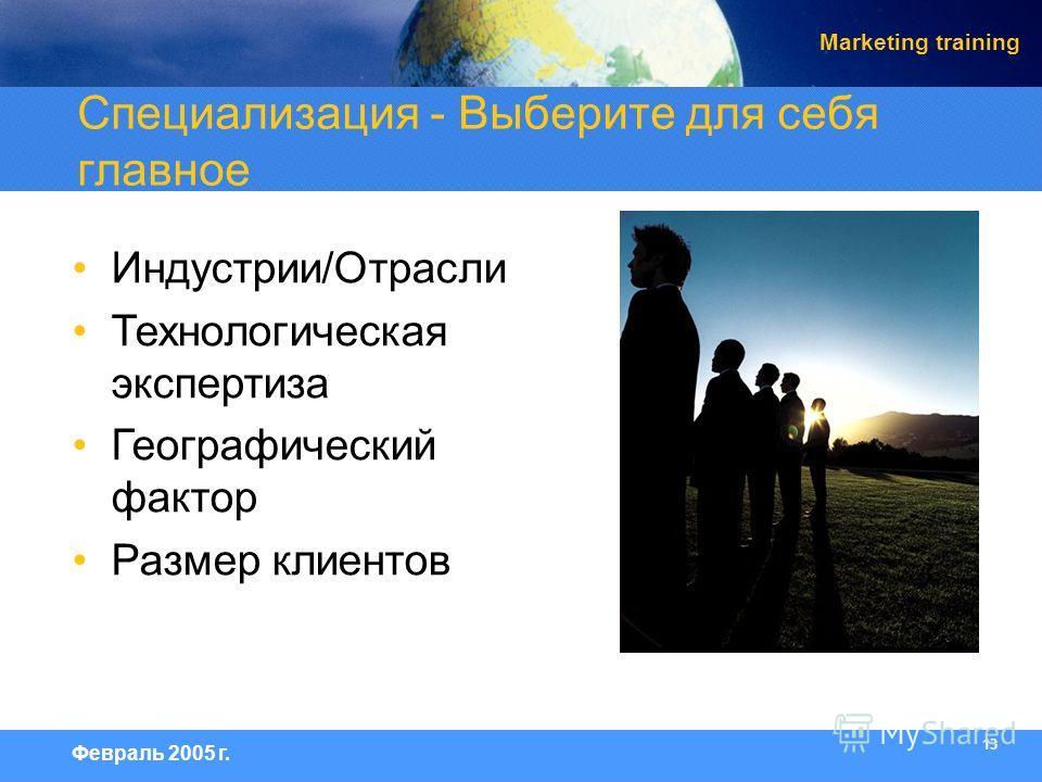 13 Февраль 2005 г. Marketing training Индустрии/Отрасли Технологическая экспертиза Географический фактор Размер клиентов Специализация - Выберите для себя главное