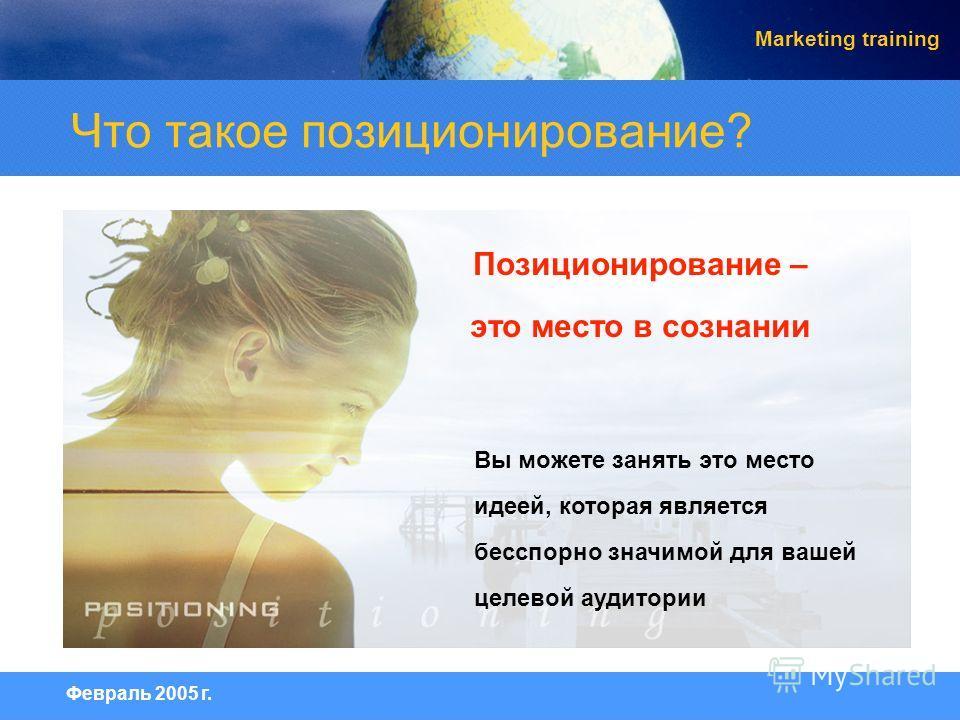 Февраль 2005 г. Marketing training Вы можете занять это место идеей, которая является бесспорно значимой для вашей целевой аудитории Позиционирование – это место в сознании Что такое позиционирование?