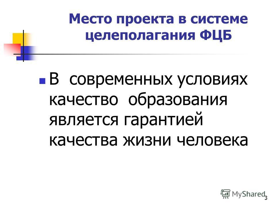3 Место проекта в системе целеполагания ФЦБ В современных условиях качество образования является гарантией качества жизни человека