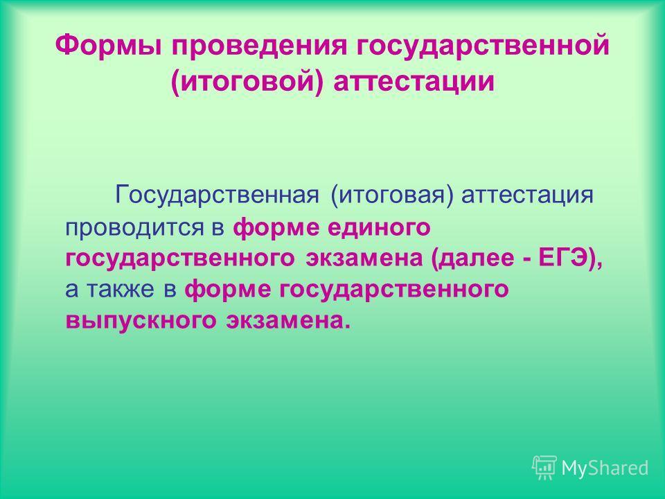 Формы проведения государственной (итоговой) аттестации Государственная (итоговая) аттестация проводится в форме единого государственного экзамена (далее - ЕГЭ), а также в форме государственного выпускного экзамена.