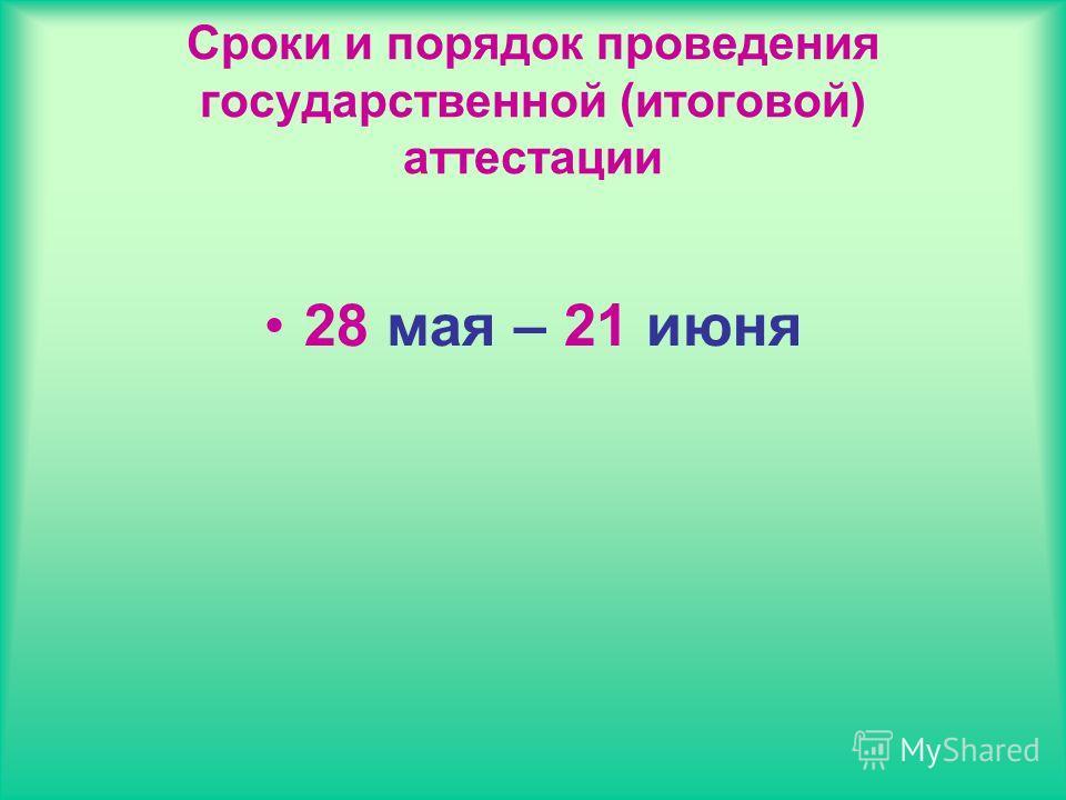 Сроки и порядок проведения государственной (итоговой) аттестации 28 мая – 21 июня