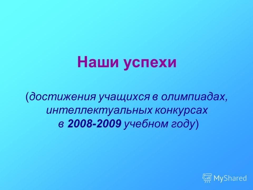 Наши успехи (достижения учащихся в олимпиадах, интеллектуальных конкурсах в 2008-2009 учебном году)