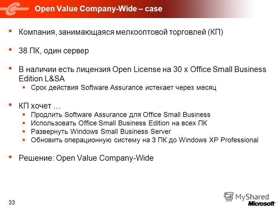 33 Open Value Company-Wide – case Компания, занимающаяся мелкооптовой торговлей (КП) 38 ПК, один сервер В наличии есть лицензия Open License на 30 x Office Small Business Edition L&SA Срок действия Software Assurance истекает через месяц КП хочет … П